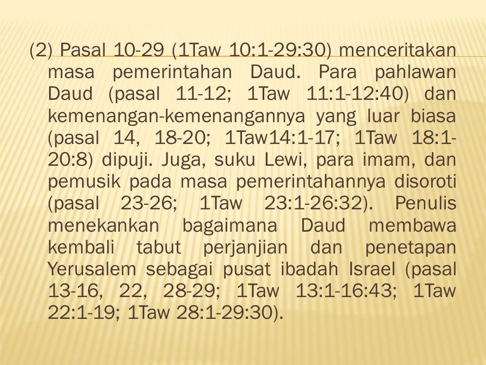 (2) Pasal 10-29 (1Taw 10:1-29:30) menceritakan masa pemerintahan Daud. Para pahlawan Daud (pasal 11-12; 1Taw 11:1-12:40) dan kemenangan-kemenangannya