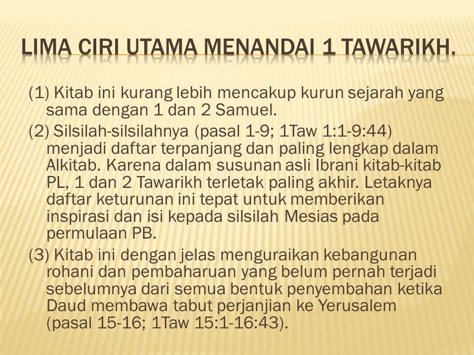 (1) Kitab ini kurang lebih mencakup kurun sejarah yang sama dengan 1 dan 2 Samuel. (2) Silsilah-silsilahnya (pasal 1-9; 1Taw 1:1-9:44) menjadi daftar