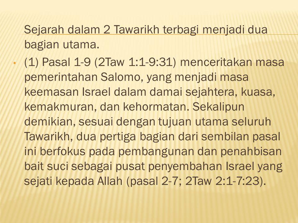 Sejarah dalam 2 Tawarikh terbagi menjadi dua bagian utama. (1) Pasal 1-9 (2Taw 1:1-9:31) menceritakan masa pemerintahan Salomo, yang menjadi masa keem