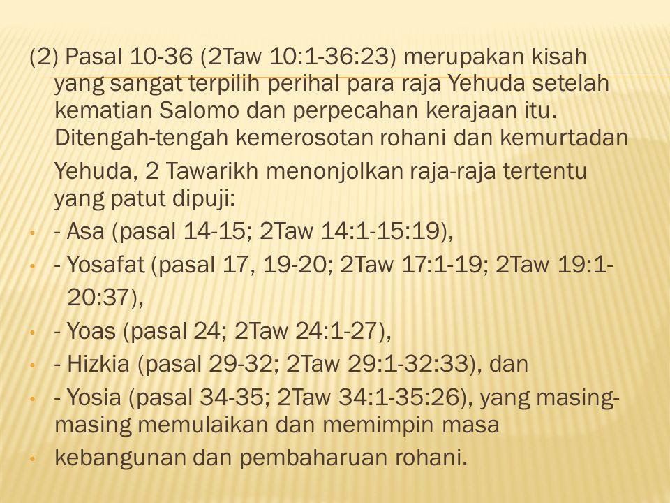 (2) Pasal 10-36 (2Taw 10:1-36:23) merupakan kisah yang sangat terpilih perihal para raja Yehuda setelah kematian Salomo dan perpecahan kerajaan itu. D