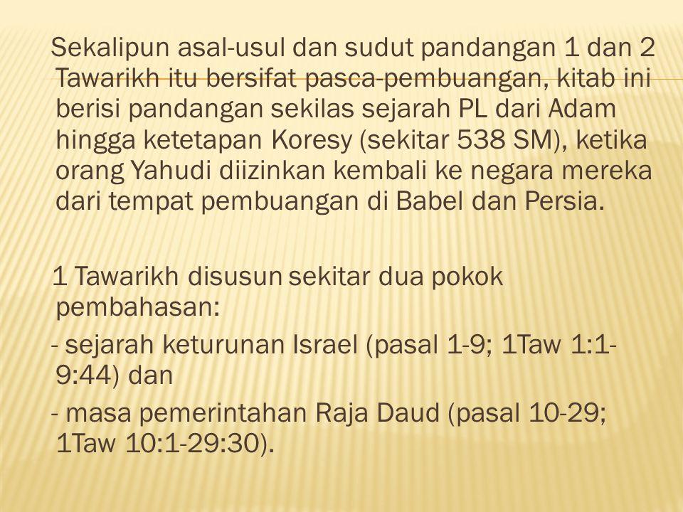 (1) Pasal 1-9 (1Taw 1:1-9:44) menelusuri sejarah penebusan Israel yang unik dari Adam hingga Abraham sampai Daud dan pembuangan di Babel.