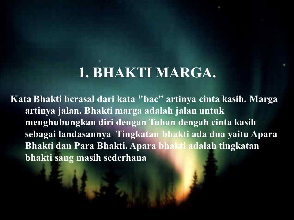 1.BHAKTI MARGA.Kata Bhakti bcrasal dari kata bac artinya cinta kasih.
