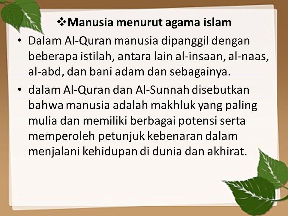  Manusia menurut agama islam Dalam Al-Quran manusia dipanggil dengan beberapa istilah, antara lain al-insaan, al-naas, al-abd, dan bani adam dan sebagainya.