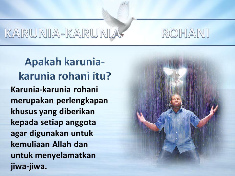 Karunia-karunia rohani merupakan perlengkapan khusus yang diberikan kepada setiap anggota agar digunakan untuk kemuliaan Allah dan untuk menyelamatkan