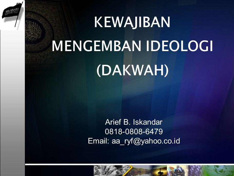 Arief B. Iskandar 0818-0808-6479 Email: aa_ryf@yahoo.co.id KEWAJIBAN MENGEMBAN IDEOLOGI (DAKWAH)