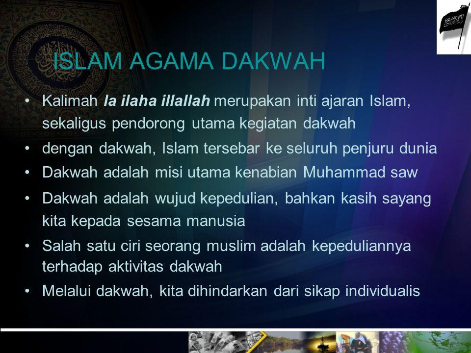ISLAM AGAMA DAKWAH Kalimah la ilaha illallah merupakan inti ajaran Islam, sekaligus pendorong utama kegiatan dakwah dengan dakwah, Islam tersebar ke s