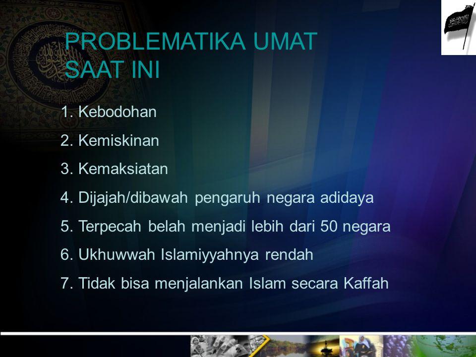 PROBLEMATIKA UMAT SAAT INI 1.Kebodohan 2.Kemiskinan 3.Kemaksiatan 4.Dijajah/dibawah pengaruh negara adidaya 5.Terpecah belah menjadi lebih dari 50 neg