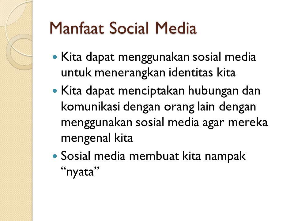 Manfaat Social Media Kita dapat menggunakan sosial media untuk menerangkan identitas kita Kita dapat menciptakan hubungan dan komunikasi dengan orang
