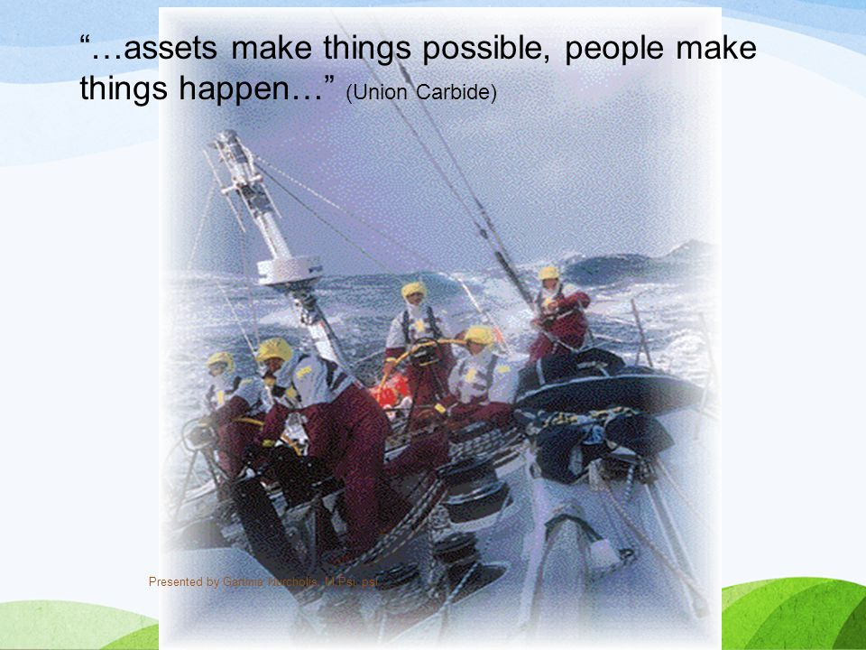 """…assets make things possible, people make things happen…"" (Union Carbide) Presented by Gartinia Nurcholis, M.Psi, psi"