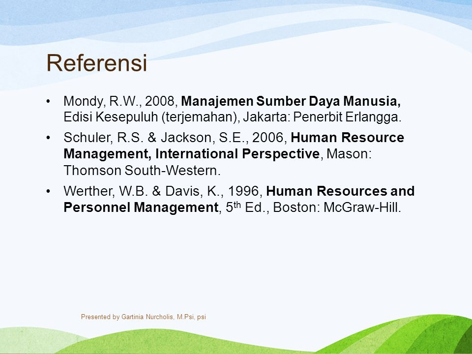 Referensi Mondy, R.W., 2008, Manajemen Sumber Daya Manusia, Edisi Kesepuluh (terjemahan), Jakarta: Penerbit Erlangga. Schuler, R.S. & Jackson, S.E., 2