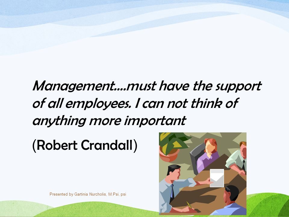 Management….must have the support of all employees. I can not think of anything more important ( Robert Crandall ) Presented by Gartinia Nurcholis, M.