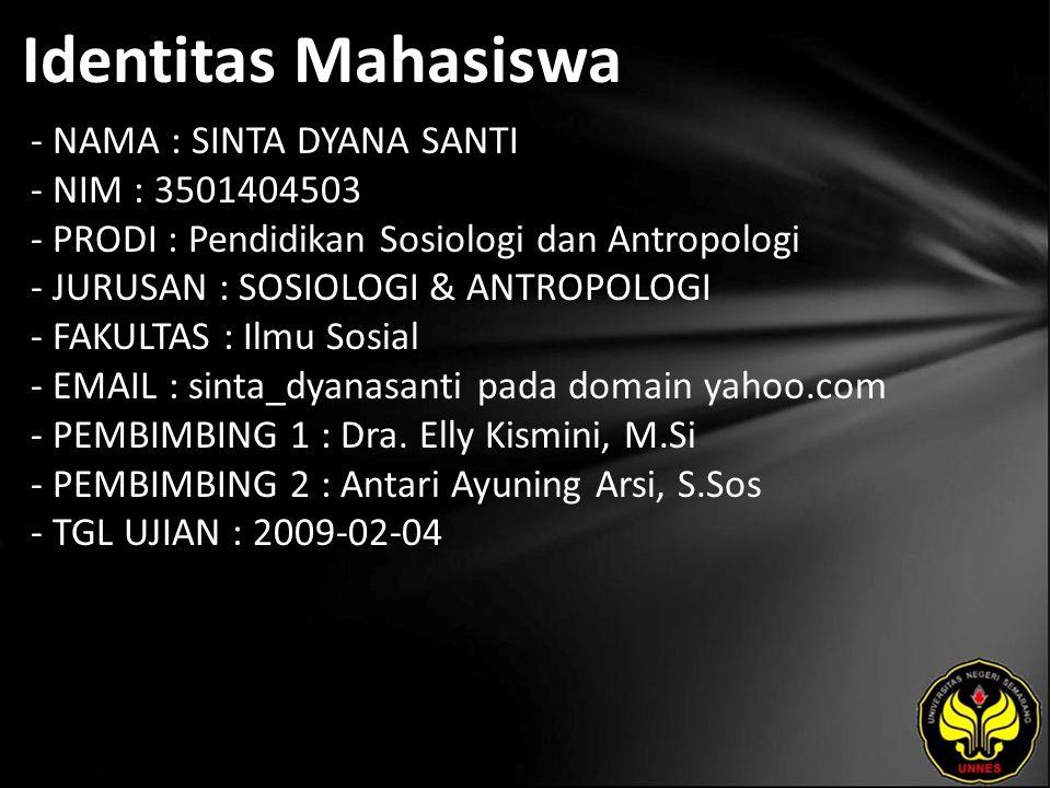 Identitas Mahasiswa - NAMA : SINTA DYANA SANTI - NIM : 3501404503 - PRODI : Pendidikan Sosiologi dan Antropologi - JURUSAN : SOSIOLOGI & ANTROPOLOGI - FAKULTAS : Ilmu Sosial - EMAIL : sinta_dyanasanti pada domain yahoo.com - PEMBIMBING 1 : Dra.