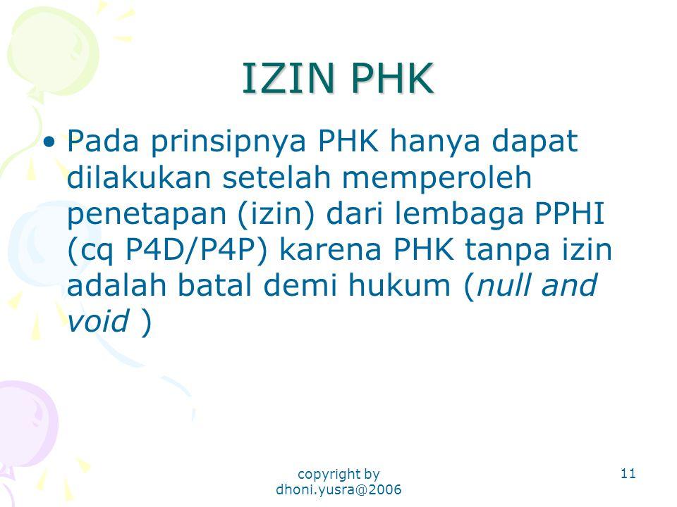 copyright by dhoni.yusra@2006 11 IZIN PHK Pada prinsipnya PHK hanya dapat dilakukan setelah memperoleh penetapan (izin) dari lembaga PPHI (cq P4D/P4P) karena PHK tanpa izin adalah batal demi hukum (null and void )