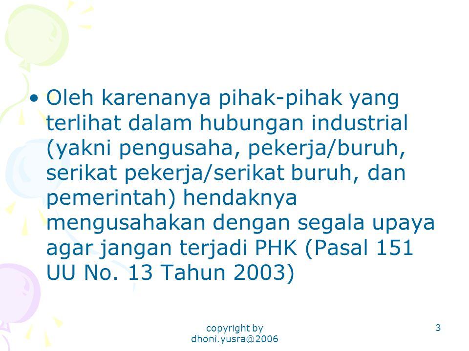 copyright by dhoni.yusra@2006 3 Oleh karenanya pihak-pihak yang terlihat dalam hubungan industrial (yakni pengusaha, pekerja/buruh, serikat pekerja/serikat buruh, dan pemerintah) hendaknya mengusahakan dengan segala upaya agar jangan terjadi PHK (Pasal 151 UU No.