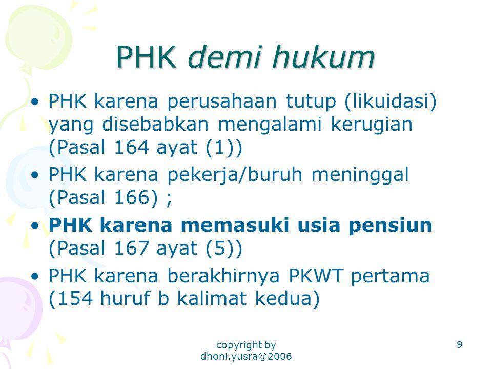 copyright by dhoni.yusra@2006 9 PHK demi hukum PHK karena perusahaan tutup (likuidasi) yang disebabkan mengalami kerugian (Pasal 164 ayat (1)) PHK karena pekerja/buruh meninggal (Pasal 166) ; PHK karena memasuki usia pensiun (Pasal 167 ayat (5)) PHK karena berakhirnya PKWT pertama (154 huruf b kalimat kedua)