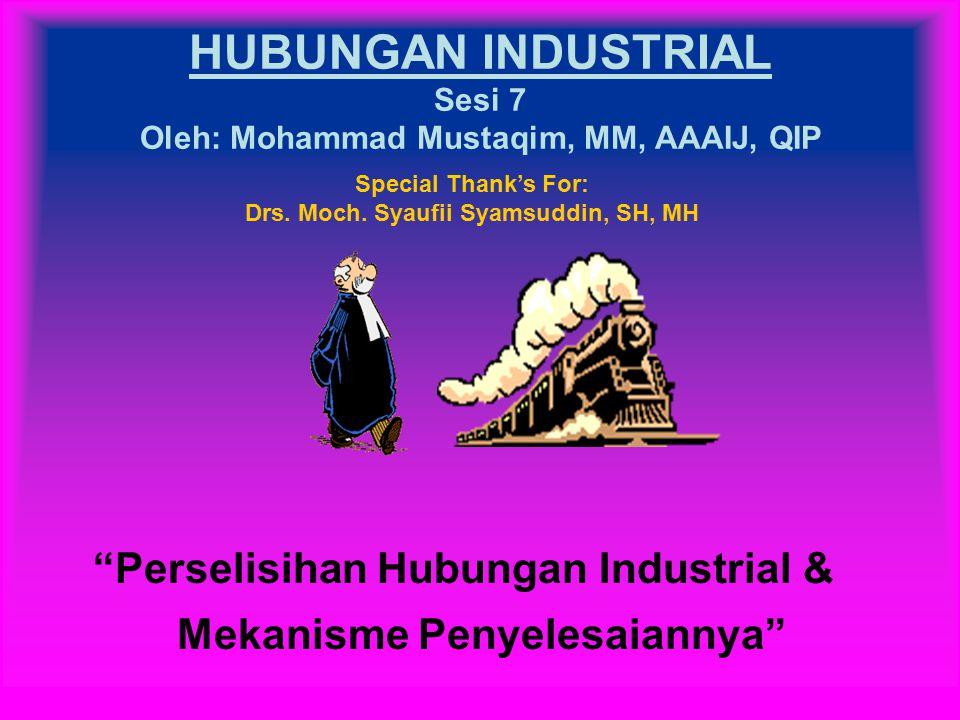 HUBUNGAN INDUSTRIAL Sesi 7 Oleh: Mohammad Mustaqim, MM, AAAIJ, QIP Perselisihan Hubungan Industrial & Mekanisme Penyelesaiannya Special Thank's For: Drs.