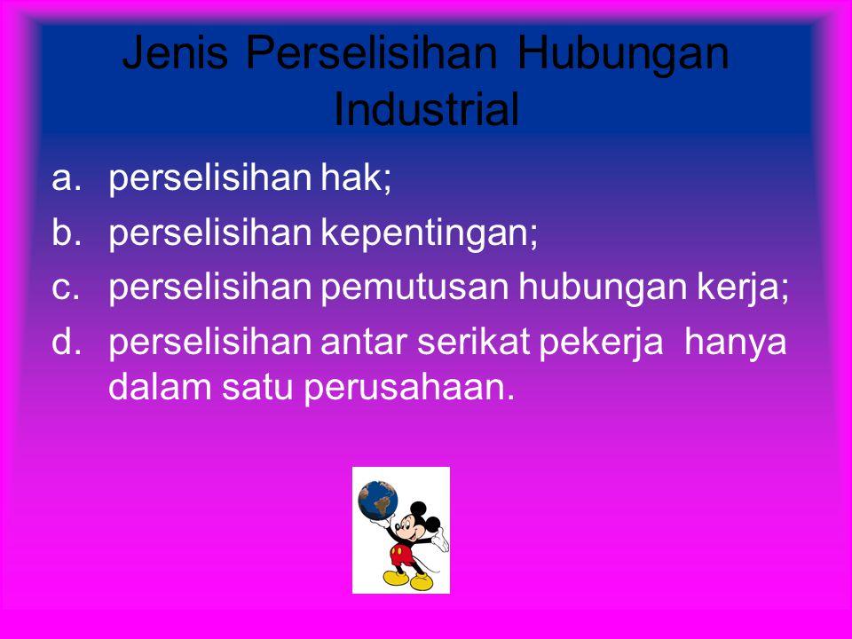 Jenis Perselisihan Hubungan Industrial a.perselisihan hak; b.perselisihan kepentingan; c.perselisihan pemutusan hubungan kerja; d.perselisihan antar serikat pekerja hanya dalam satu perusahaan.