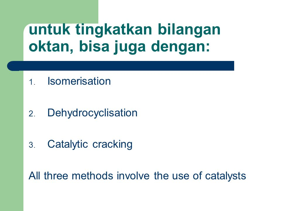untuk tingkatkan bilangan oktan, bisa juga dengan: 1. Isomerisation 2. Dehydrocyclisation 3. Catalytic cracking All three methods involve the use of c