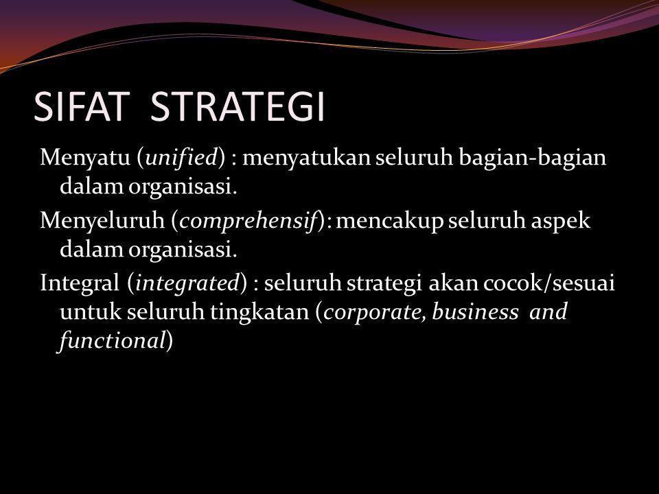 SIFAT STRATEGI Menyatu (unified) : menyatukan seluruh bagian-bagian dalam organisasi. Menyeluruh (comprehensif): mencakup seluruh aspek dalam organisa