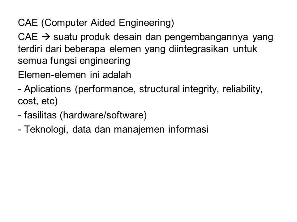 CAE (Computer Aided Engineering) CAE  suatu produk desain dan pengembangannya yang terdiri dari beberapa elemen yang diintegrasikan untuk semua fungsi engineering Elemen-elemen ini adalah - Aplications (performance, structural integrity, reliability, cost, etc) - fasilitas (hardware/software) - Teknologi, data dan manajemen informasi