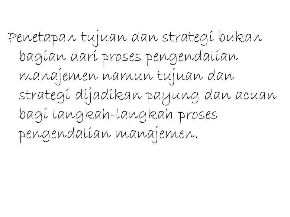 Penetapan tujuan dan strategi bukan bagian dari proses pengendalian manajemen namun tujuan dan strategi dijadikan payung dan acuan bagi langkah-langka