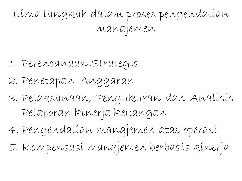 Lima langkah dalam proses pengendalian manajemen 1.Perencanaan Strategis 2.Penetapan Anggaran 3.Pelaksanaan, Pengukuran dan Analisis Pelaporan kinerja