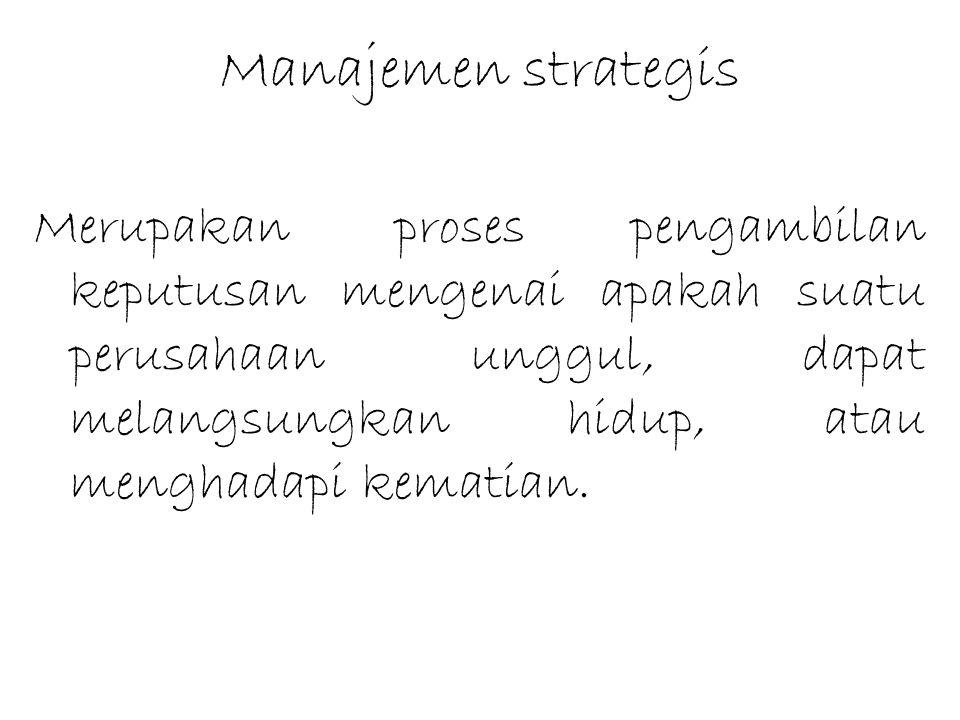 Manajemen strategis Merupakan proses pengambilan keputusan mengenai apakah suatu perusahaan unggul, dapat melangsungkan hidup, atau menghadapi kematia