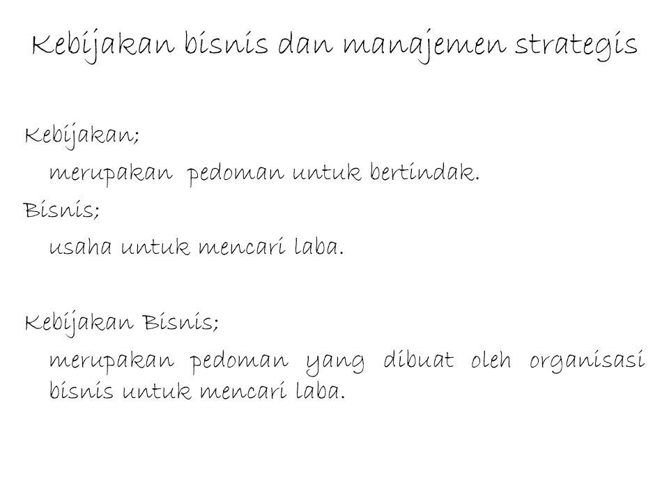 Kebijakan bisnis dan manajemen strategis Kebijakan; merupakan pedoman untuk bertindak. Bisnis; usaha untuk mencari laba. Kebijakan Bisnis; merupakan p