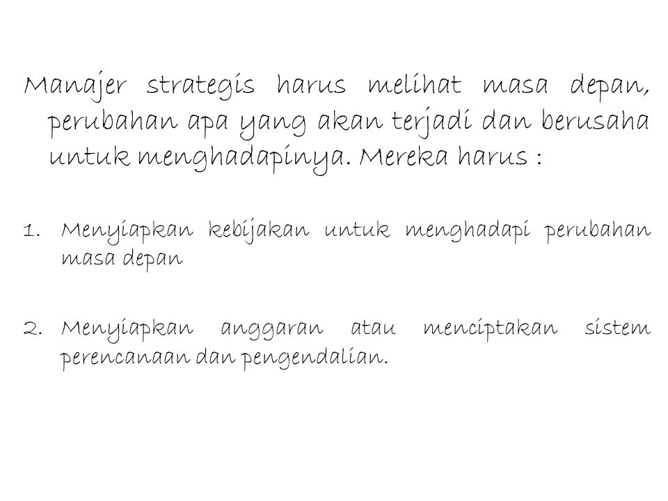 Manajer strategis harus melihat masa depan, perubahan apa yang akan terjadi dan berusaha untuk menghadapinya. Mereka harus : 1.Menyiapkan kebijakan un