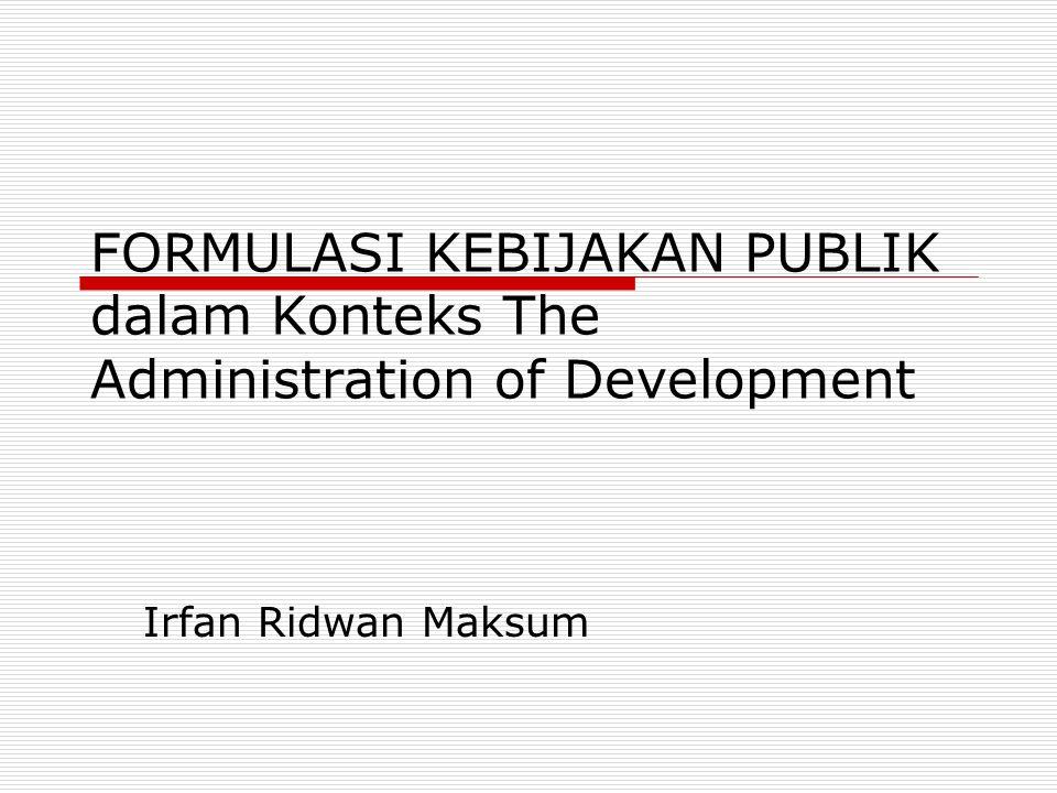 FORMULASI KEBIJAKAN PUBLIK dalam Konteks The Administration of Development Irfan Ridwan Maksum