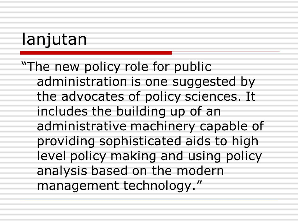 "lanjutan ""The new policy role for public administration is one suggested by the advocates of policy sciences. It includes the building up of an admini"