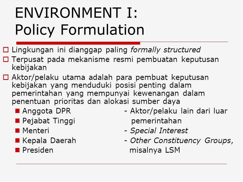 ENVIRONMENT I: Policy Formulation  Lingkungan ini dianggap paling formally structured  Terpusat pada mekanisme resmi pembuatan keputusan kebijakan 