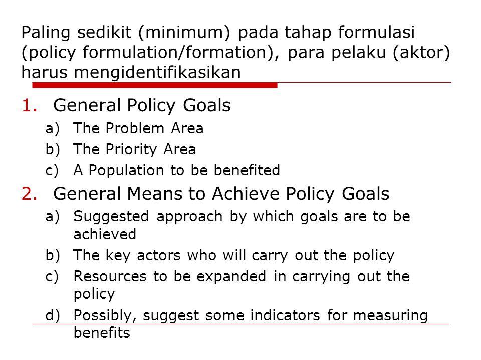 Paling sedikit (minimum) pada tahap formulasi (policy formulation/formation), para pelaku (aktor) harus mengidentifikasikan 1.General Policy Goals a)T