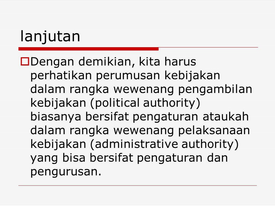 lanjutan  Dengan demikian, kita harus perhatikan perumusan kebijakan dalam rangka wewenang pengambilan kebijakan (political authority) biasanya bersi
