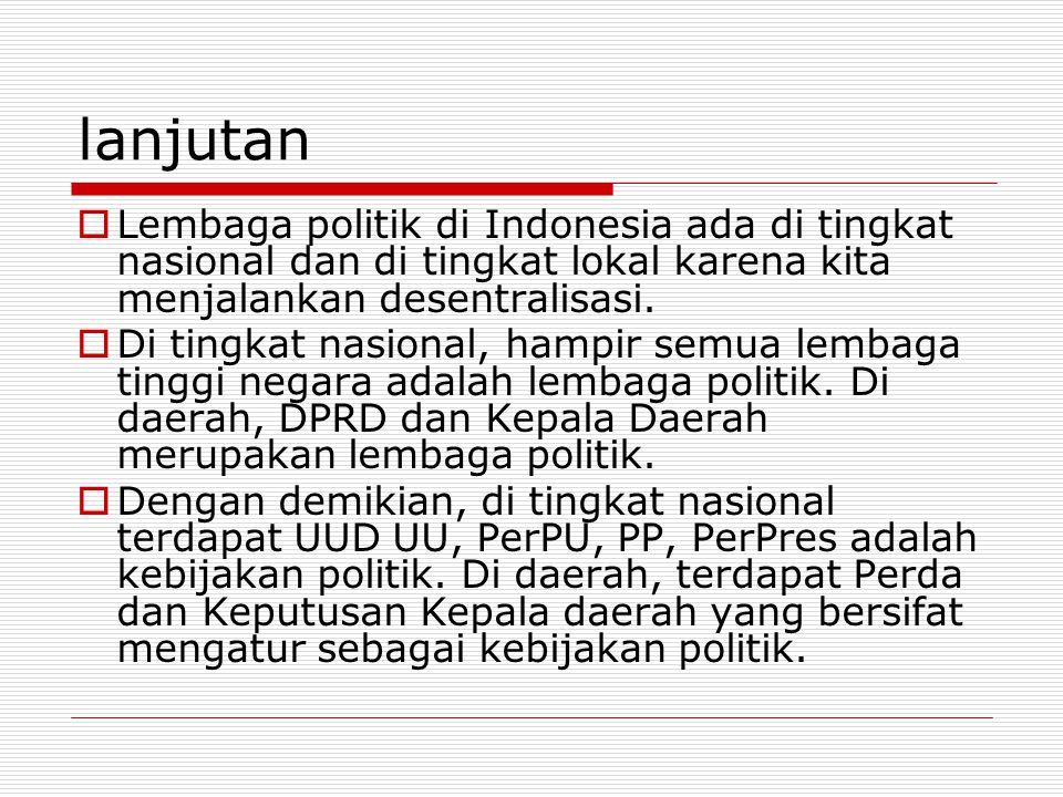 lanjutan  Lembaga politik di Indonesia ada di tingkat nasional dan di tingkat lokal karena kita menjalankan desentralisasi.  Di tingkat nasional, ha
