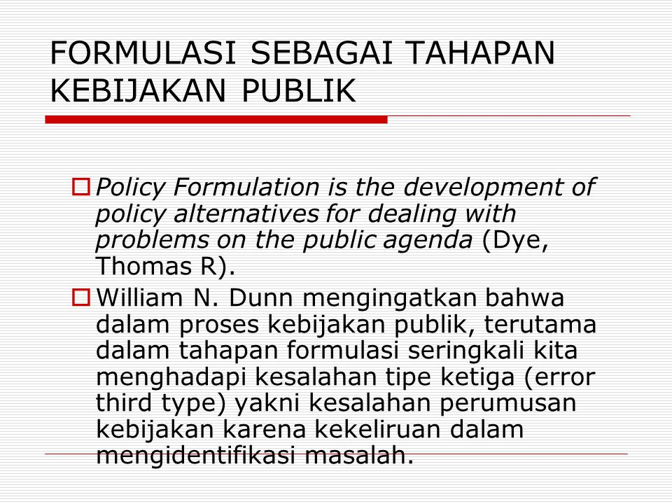 Paling sedikit (minimum) pada tahap formulasi (policy formulation/formation), para pelaku (aktor) harus mengidentifikasikan 1.General Policy Goals a)The Problem Area b)The Priority Area c)A Population to be benefited 2.General Means to Achieve Policy Goals a)Suggested approach by which goals are to be achieved b)The key actors who will carry out the policy c)Resources to be expanded in carrying out the policy d)Possibly, suggest some indicators for measuring benefits