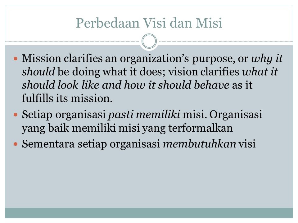 Perbedaan Visi dan Misi Mission clarifies an organization's purpose, or why it should be doing what it does; vision clarifies what it should look like and how it should behave as it fulfills its mission.