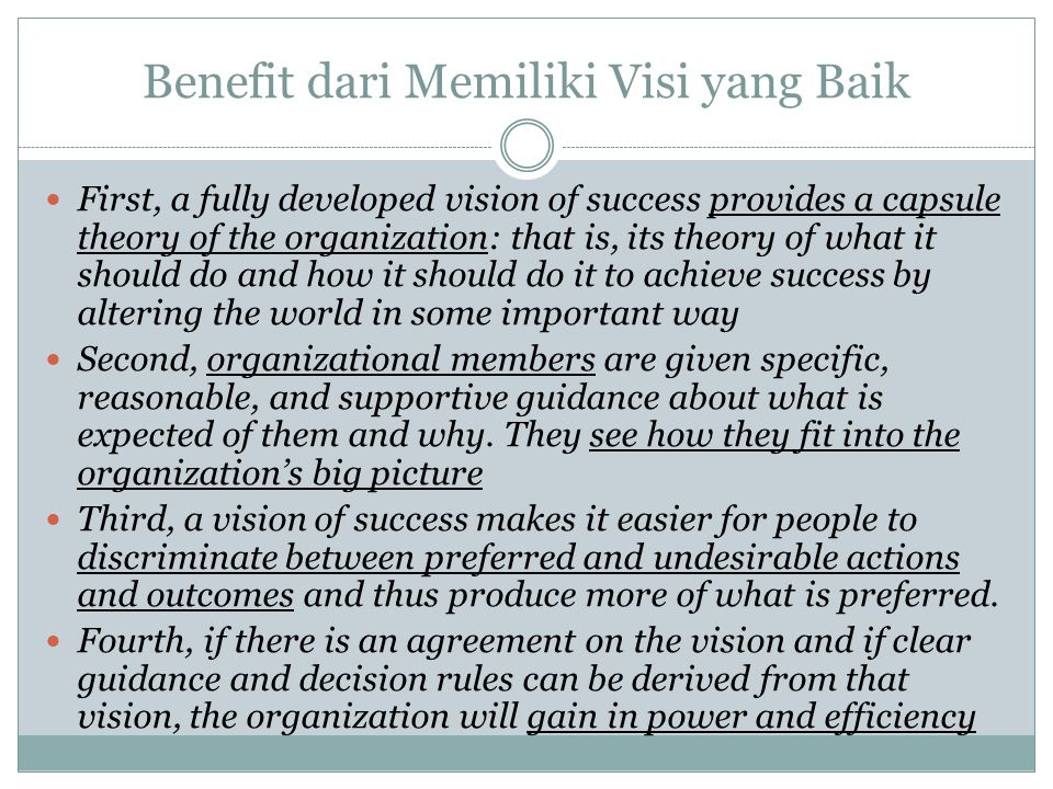 Benefit dari Memiliki Visi yang Baik First, a fully developed vision of success provides a capsule theory of the organization: that is, its theory of what it should do and how it should do it to achieve success by altering the world in some important way Second, organizational members are given specific, reasonable, and supportive guidance about what is expected of them and why.