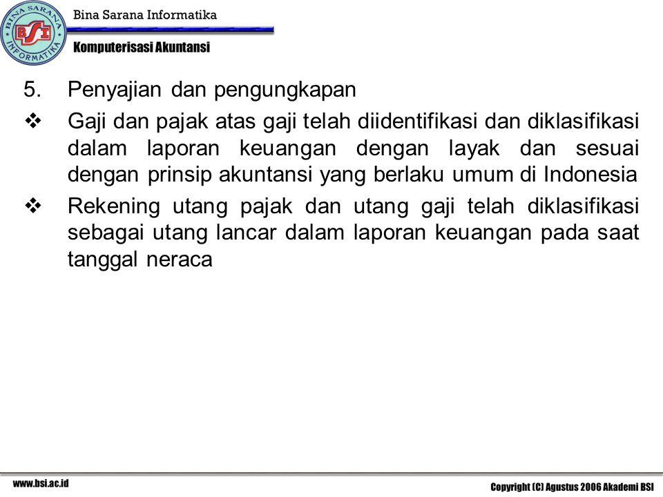 5.Penyajian dan pengungkapan  Gaji dan pajak atas gaji telah diidentifikasi dan diklasifikasi dalam laporan keuangan dengan layak dan sesuai dengan prinsip akuntansi yang berlaku umum di Indonesia  Rekening utang pajak dan utang gaji telah diklasifikasi sebagai utang lancar dalam laporan keuangan pada saat tanggal neraca