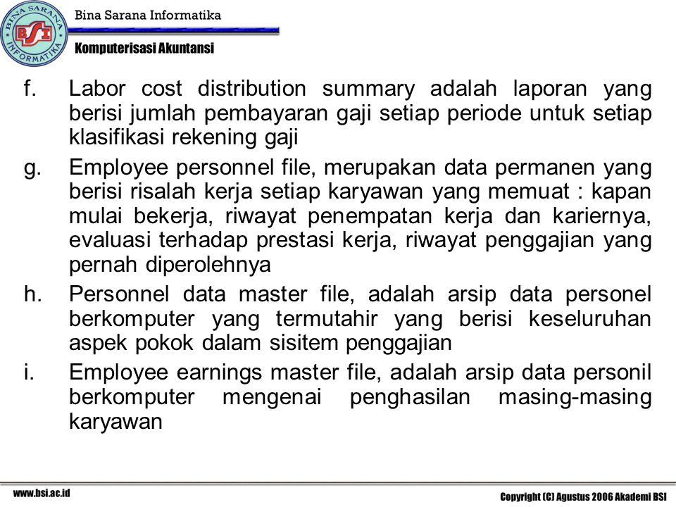 f.Labor cost distribution summary adalah laporan yang berisi jumlah pembayaran gaji setiap periode untuk setiap klasifikasi rekening gaji g.Employee personnel file, merupakan data permanen yang berisi risalah kerja setiap karyawan yang memuat : kapan mulai bekerja, riwayat penempatan kerja dan kariernya, evaluasi terhadap prestasi kerja, riwayat penggajian yang pernah diperolehnya h.Personnel data master file, adalah arsip data personel berkomputer yang termutahir yang berisi keseluruhan aspek pokok dalam sisitem penggajian i.Employee earnings master file, adalah arsip data personil berkomputer mengenai penghasilan masing-masing karyawan