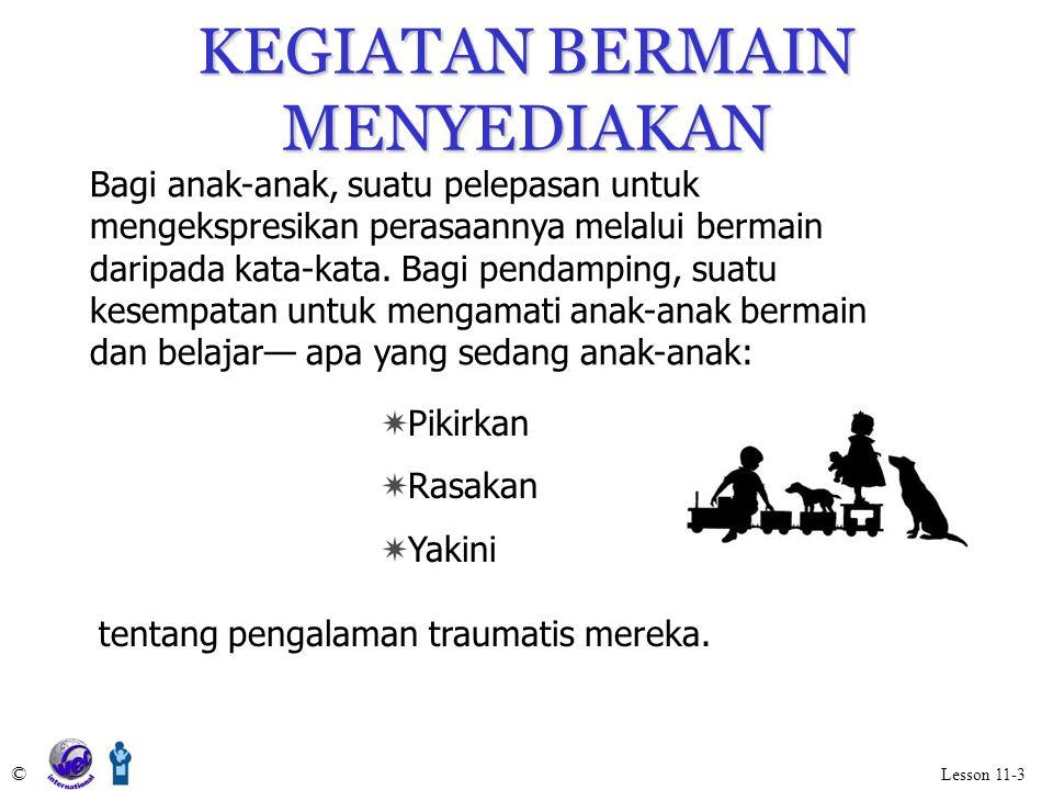 KEGIATAN BERMAIN MENYEDIAKAN © Lesson 11-3 Bagi anak-anak, suatu pelepasan untuk mengekspresikan perasaannya melalui bermain daripada kata-kata. Bagi