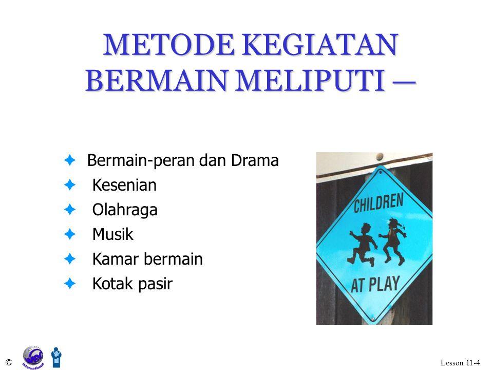 METODE KEGIATAN BERMAIN MELIPUTI — © Lesson 11-4  Bermain-peran dan Drama  Kesenian  Olahraga  Musik  Kamar bermain  Kotak pasir