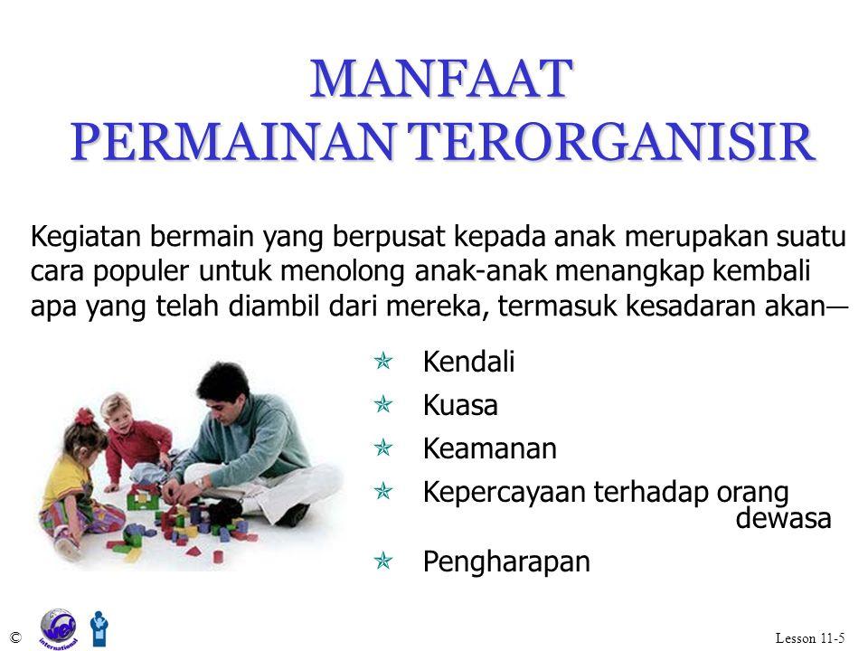 MANFAAT PERMAINAN TERORGANISIR © Lesson 11-5  Kendali  Kuasa  Keamanan  Kepercayaan terhadap orang dewasa  Pengharapan Kegiatan bermain yang berp