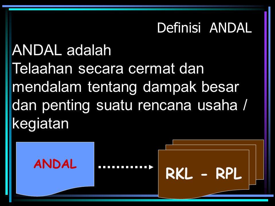 Definisi ANDAL ANDAL adalah Telaahan secara cermat dan mendalam tentang dampak besar dan penting suatu rencana usaha / kegiatan ANDAL RKL - RPL