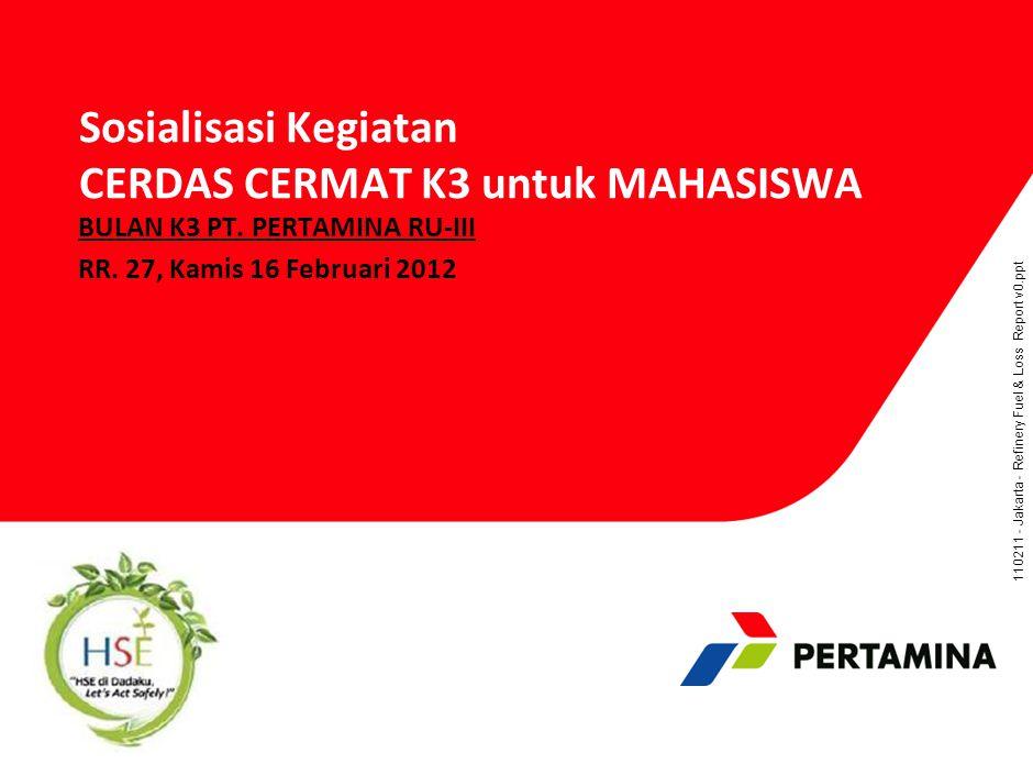 110211 - Jakarta - Refinery Fuel & Loss Report v0.ppt Sosialisasi Kegiatan CERDAS CERMAT K3 untuk MAHASISWA BULAN K3 PT. PERTAMINA RU-III RR. 27, Kami
