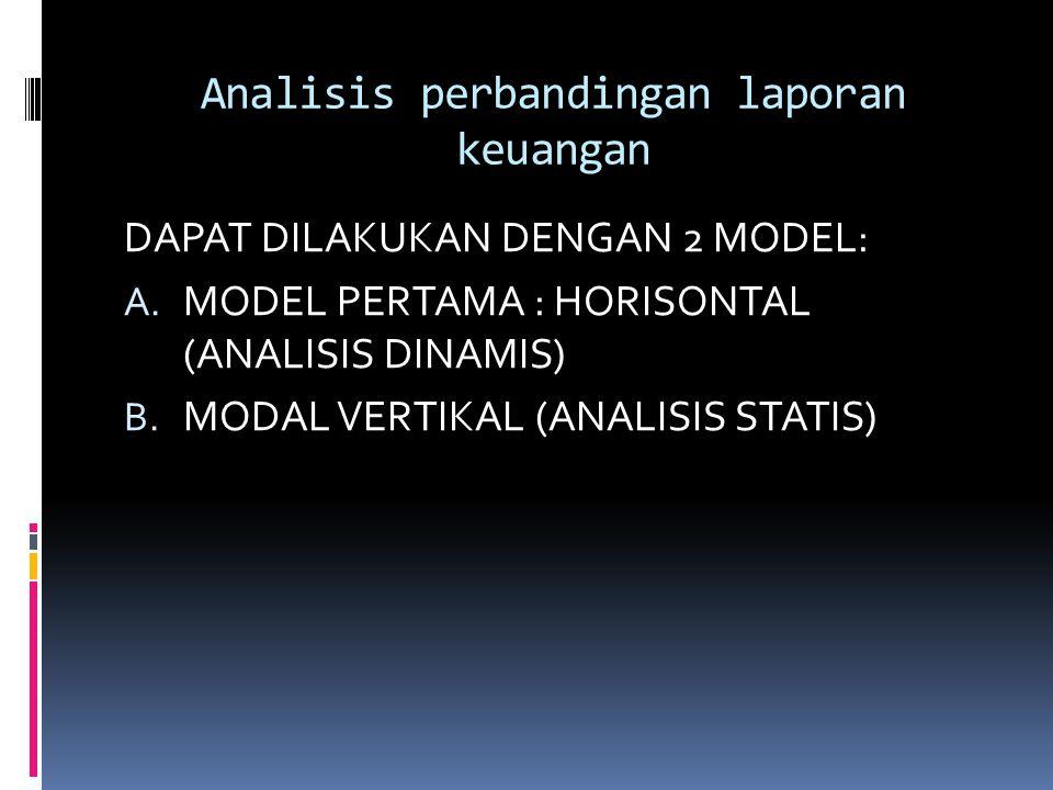 Analisis perbandingan laporan keuangan DAPAT DILAKUKAN DENGAN 2 MODEL: A. MODEL PERTAMA : HORISONTAL (ANALISIS DINAMIS) B. MODAL VERTIKAL (ANALISIS ST