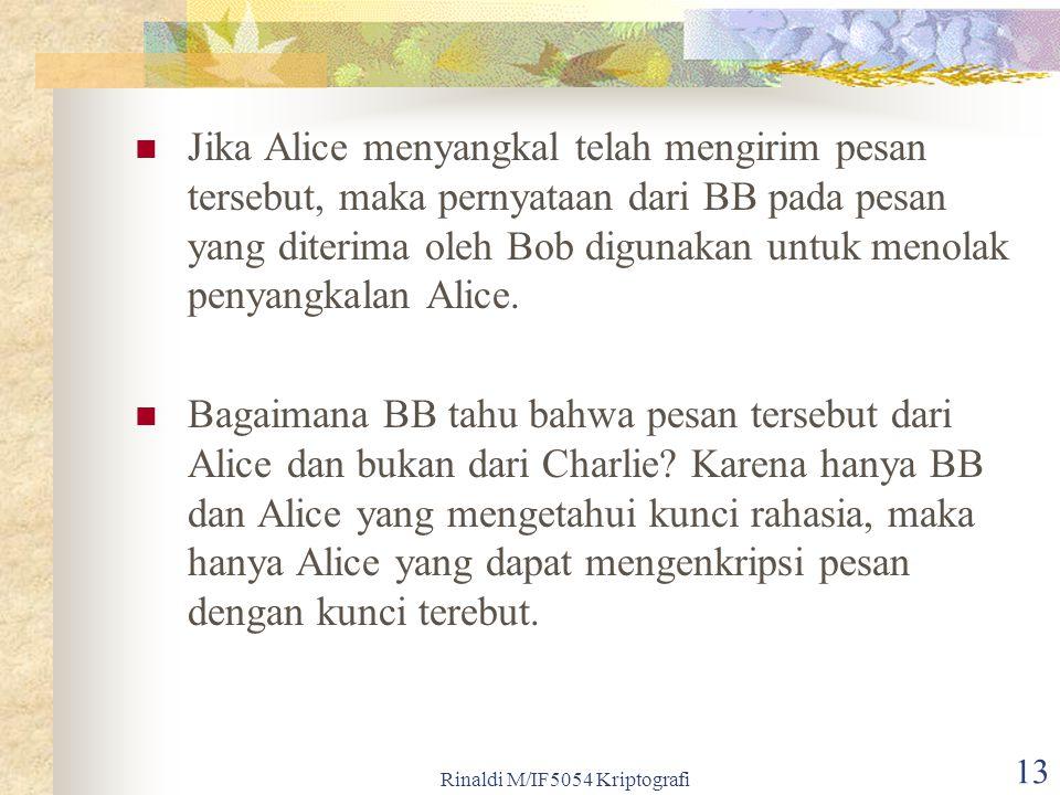 Rinaldi M/IF5054 Kriptografi 13 Jika Alice menyangkal telah mengirim pesan tersebut, maka pernyataan dari BB pada pesan yang diterima oleh Bob digunak