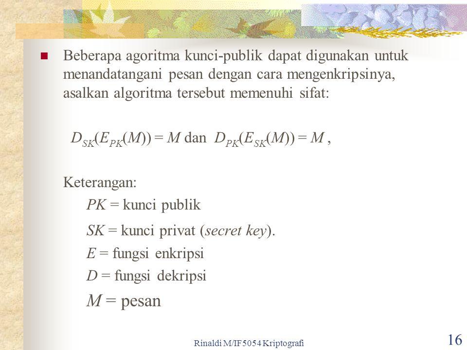 Rinaldi M/IF5054 Kriptografi 16 Beberapa agoritma kunci-publik dapat digunakan untuk menandatangani pesan dengan cara mengenkripsinya, asalkan algoritma tersebut memenuhi sifat: D SK (E PK (M)) = M dan D PK (E SK (M)) = M, Keterangan: PK = kunci publik SK = kunci privat (secret key).