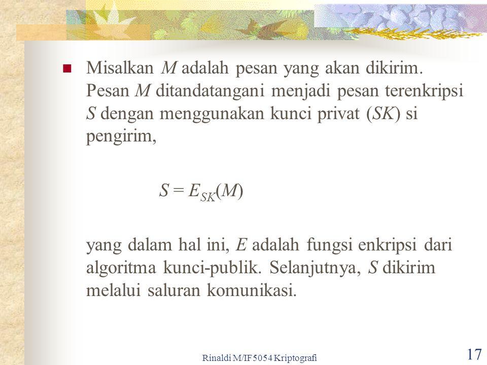 Rinaldi M/IF5054 Kriptografi 17 Misalkan M adalah pesan yang akan dikirim. Pesan M ditandatangani menjadi pesan terenkripsi S dengan menggunakan kunci