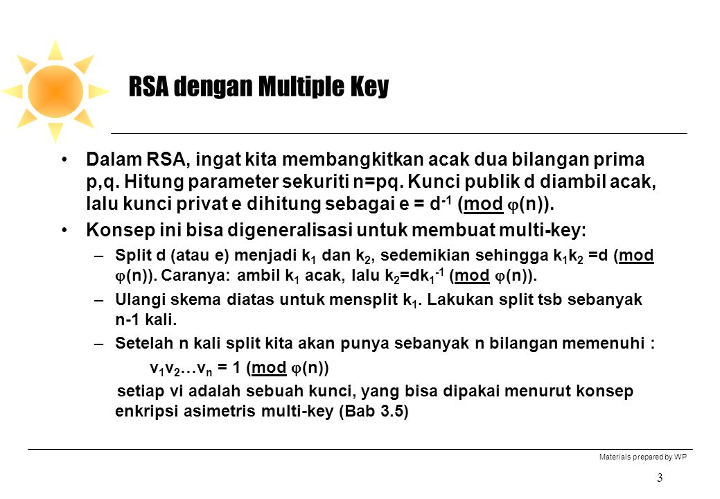 Materials prepared by WP 3 RSA dengan Multiple Key Dalam RSA, ingat kita membangkitkan acak dua bilangan prima p,q. Hitung parameter sekuriti n=pq. Ku